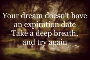 Your dream doesn't have an expiration date. Take a deep breathe, and try again. - KT Witten