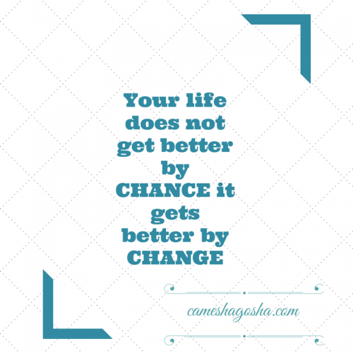 Your life does not get better by CHANCE